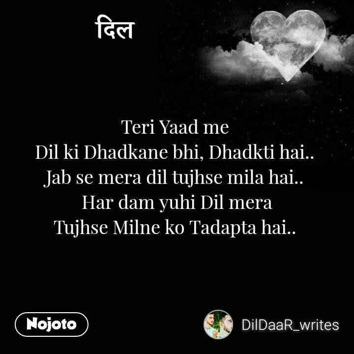 दिल Teri Yaad me  Dil ki Dhadkane bhi, Dhadkti hai..  Jab se mera dil tujhse mila hai..  Har dam yuhi Dil mera Tujhse Milne ko Tadapta hai..
