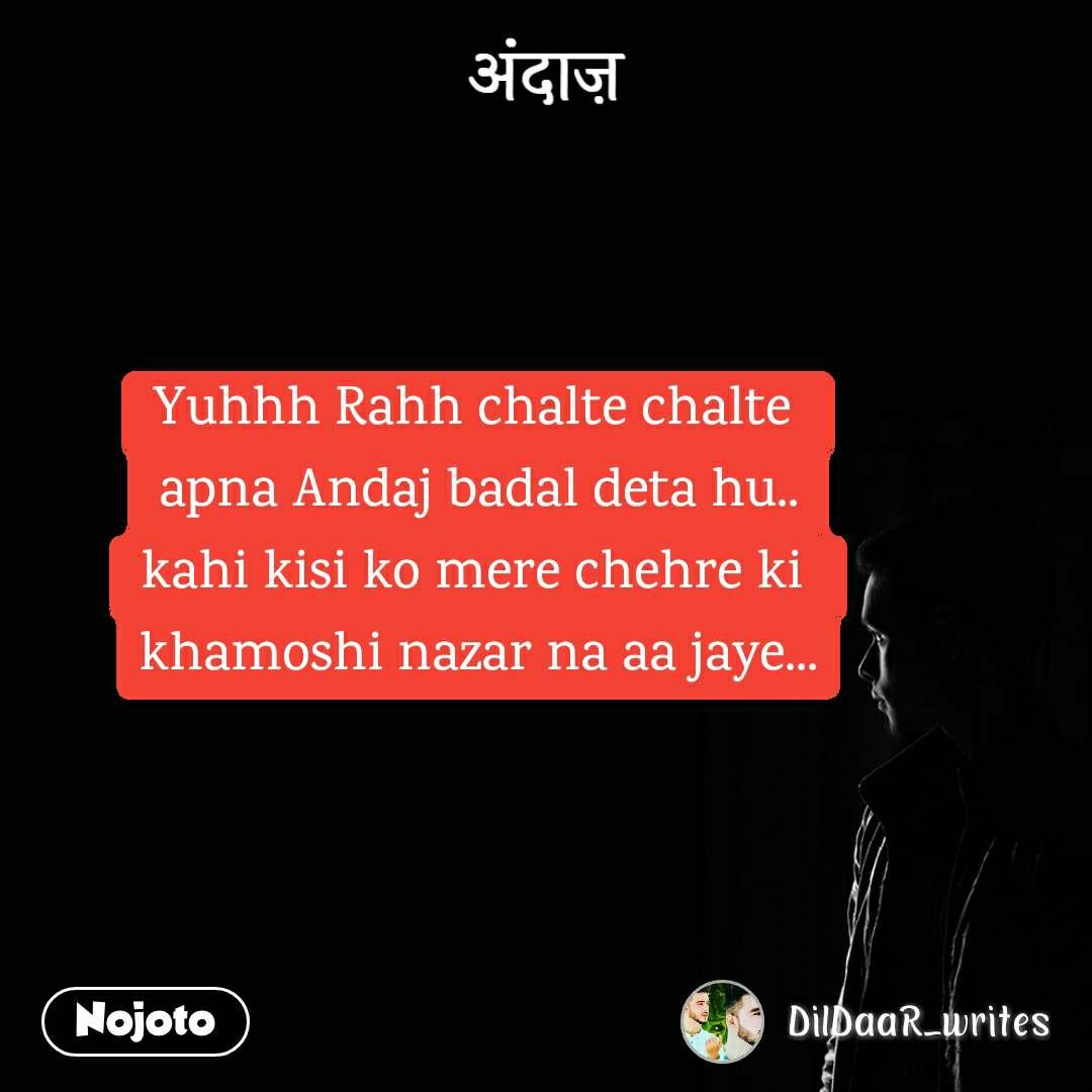 अंदाज़ Yuhhh Rahh chalte chalte  apna Andaj badal deta hu.. kahi kisi ko mere chehre ki  khamoshi nazar na aa jaye...