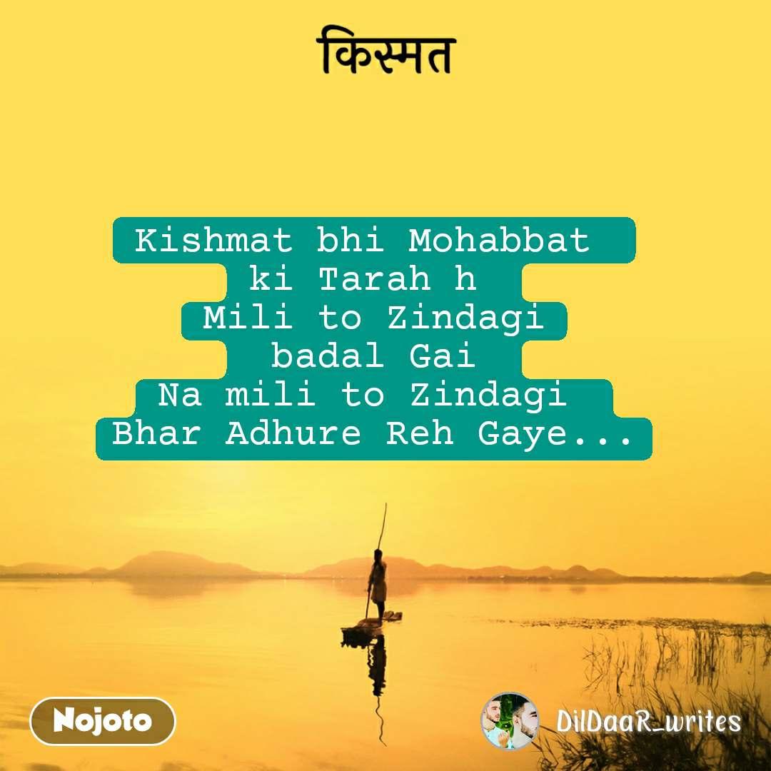 किस्मत Kishmat bhi Mohabbat  ki Tarah h  Mili to Zindagi  badal Gai  Na mili to Zindagi  Bhar Adhure Reh Gaye...