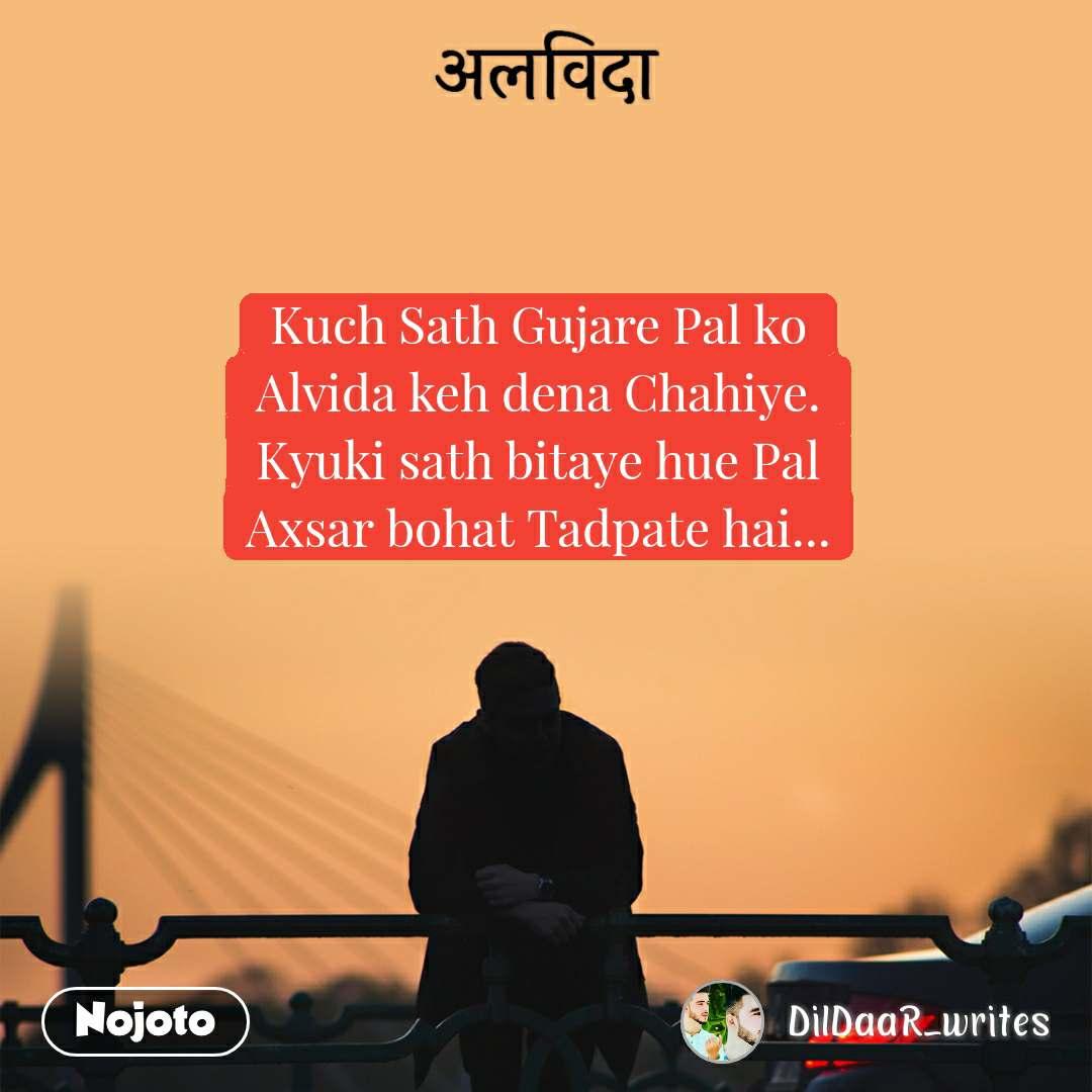 अलविदा Kuch Sath Gujare Pal ko Alvida keh dena Chahiye. Kyuki sath bitaye hue Pal Axsar bohat Tadpate hai...