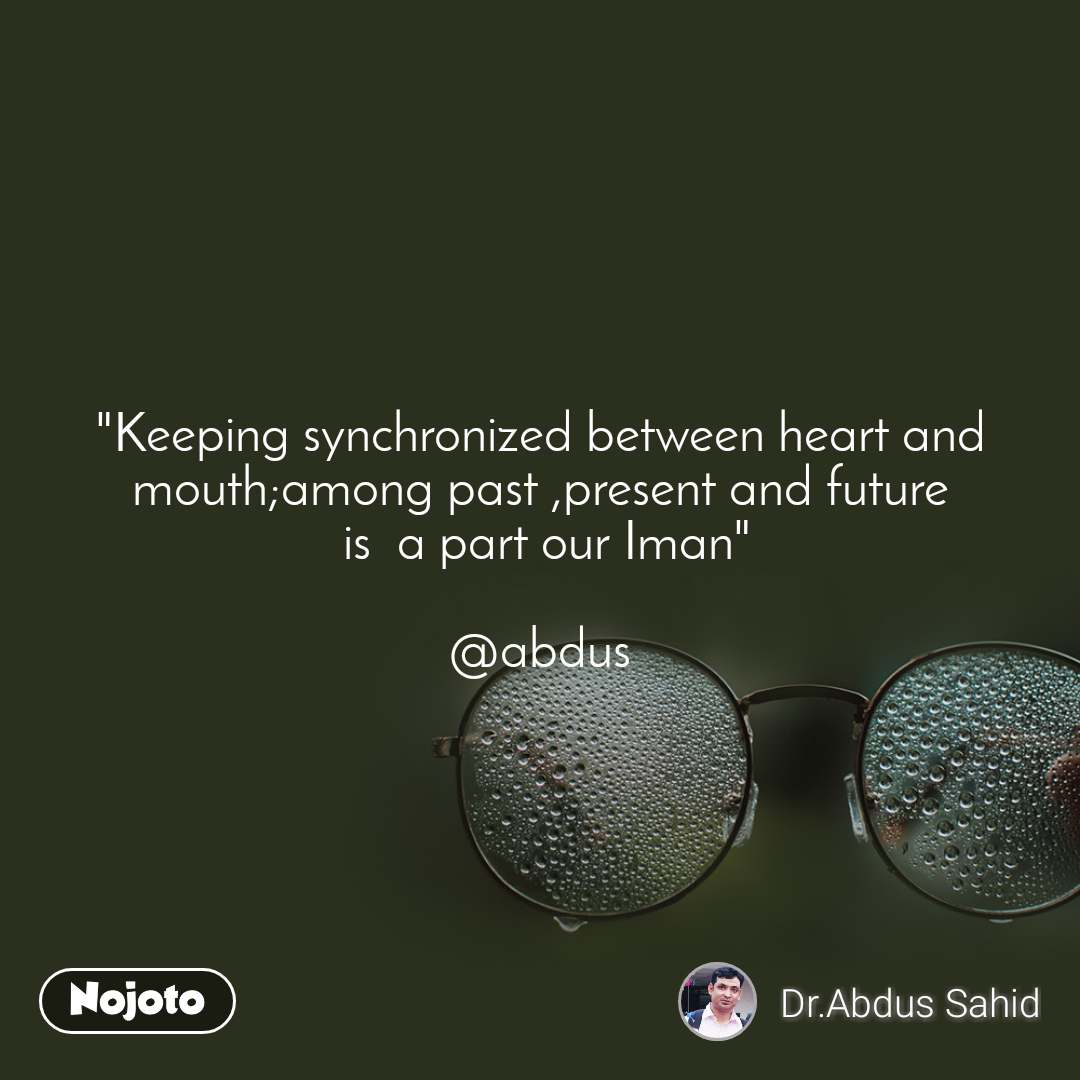 """Keeping synchronized between heart and mouth;among past ,present and future  is  a part our Iman""  @abdus"