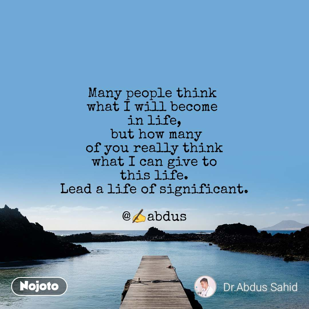 Many people think  what I will become  in life,  but how many  of you really think  what I can give to  this life.  Lead a life of significant.  @✍abdus
