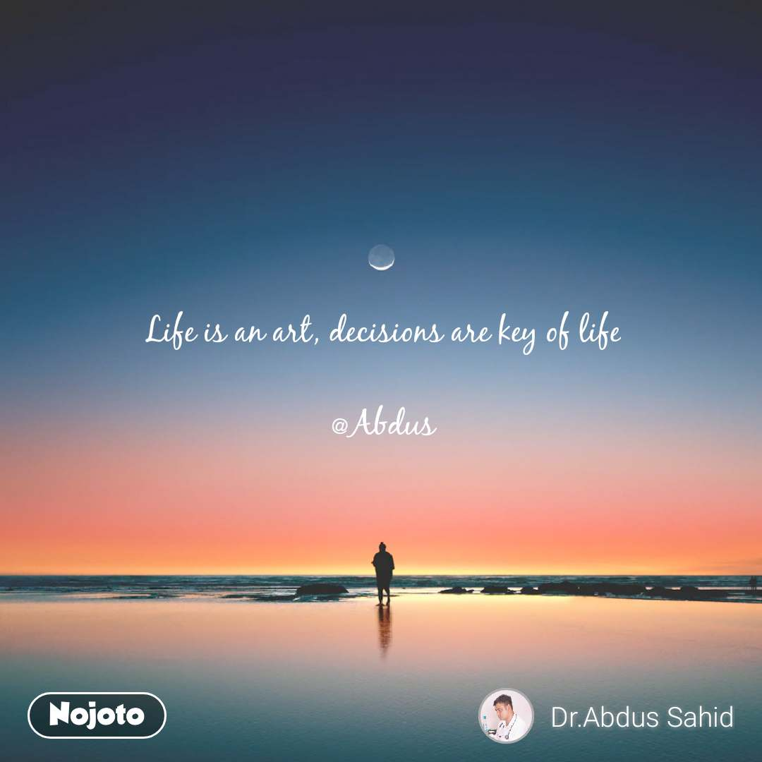 Life is an art, decisions are key of life  @Abdus