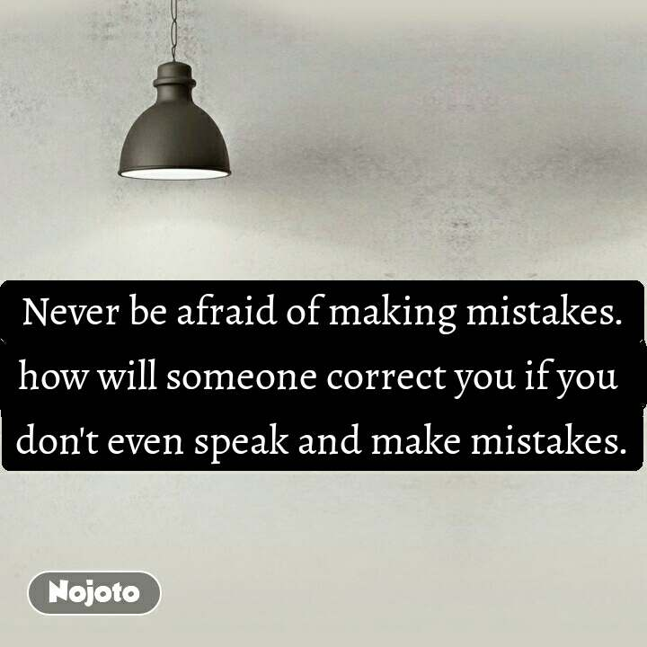 Never be afraid of making mistakes. how will someone correct you if you  don't even speak and make mistakes.