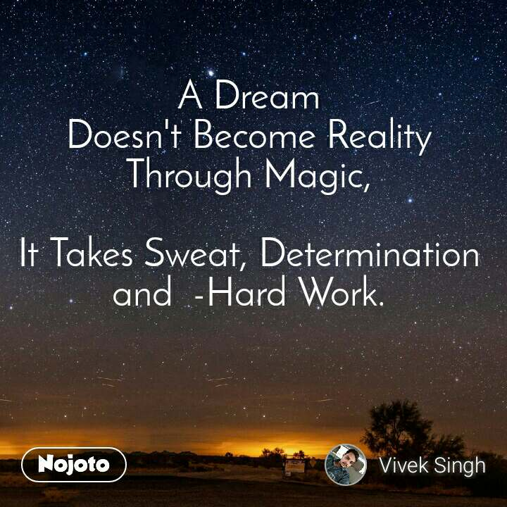 A Dream Doesn't Become Reality Through Magic,  It Takes Sweat, Determination and  -Hard Work.