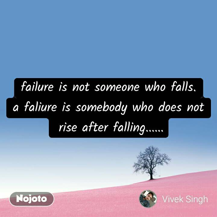 failure is not someone who falls. a faliure is somebody who does not  rise after falling......