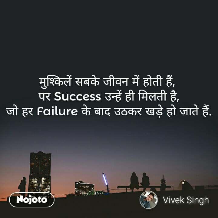 मुश्किलें सबके जीवन में होती हैं,  पर Success उन्हें ही मिलती है, जो हर Failure के बाद उठकर खड़े हो जाते हैं.