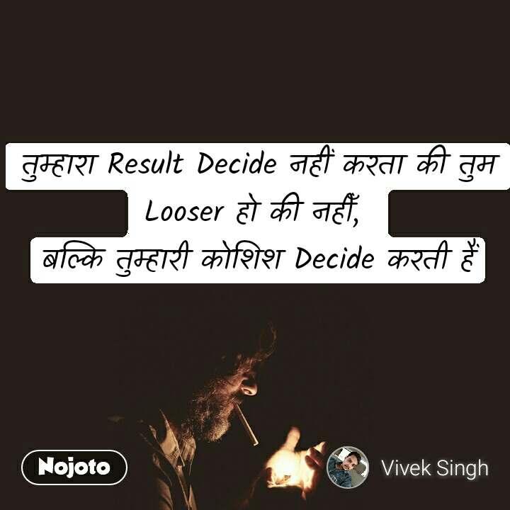 तुम्हारा Result Decide नहीं करता की तुम Looser हो की नहीँ,  बल्कि तुम्हारी कोशिश Decide करती हैं