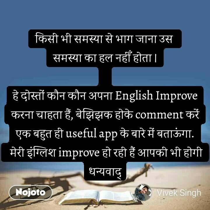 किसी भी समस्या से भाग जाना उस  समस्या का हल नहीँ होता ।  हे दोस्तों कौन कौन अपना English Improve करना चाहता हैं, बेझिझक होके comment करें एक बहुत ही useful app के बारे में बताऊंगा.  मेरी इंग्लिश improve हो रही हैं आपकी भी होगी धन्यवाद्