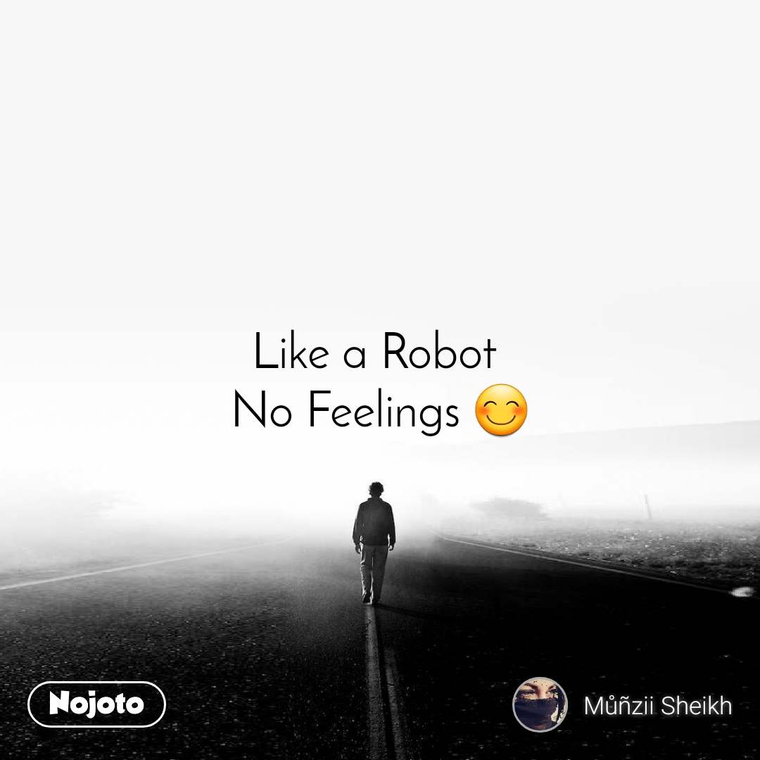 Like a Robot  No Feelings 😊