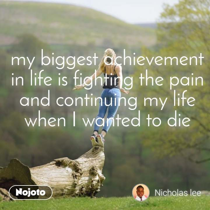 my biggest achievement in life is fighting the pain and continuing my life when I wanted to die