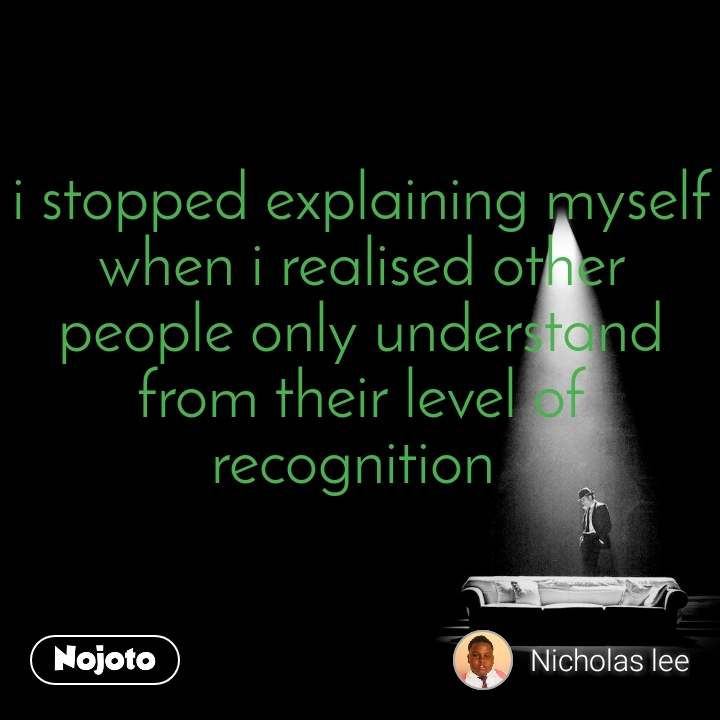 i stopped explaining myself when i realised other people only understand from their level of recognition