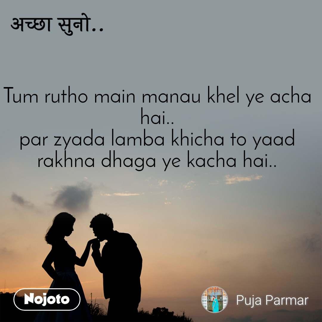अच्छा सुनो.. Tum rutho main manau khel ye acha hai.. par zyada lamba khicha to yaad rakhna dhaga ye kacha hai..
