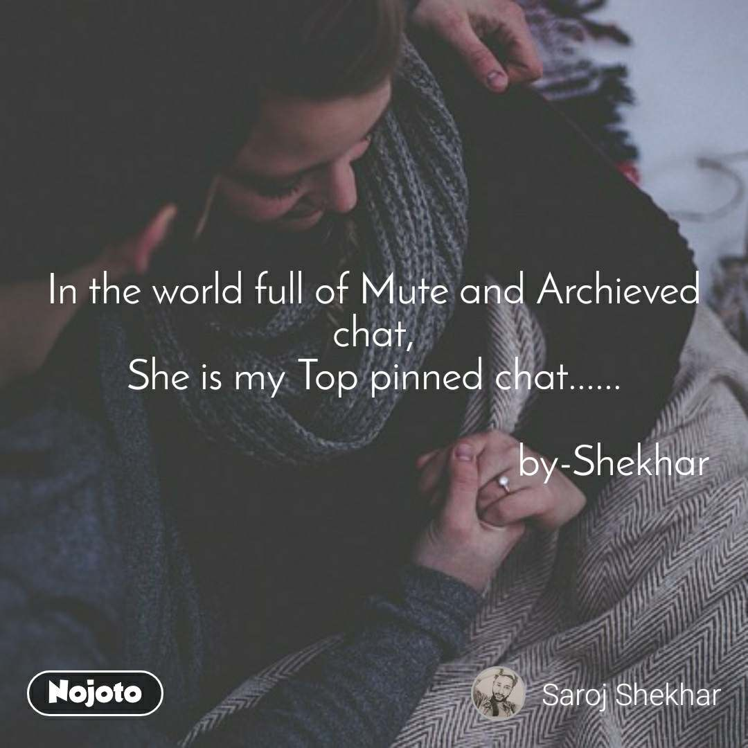 In the world full of Mute and Archieved chat, She is my Top pinned chat......                                                by-Shekhar