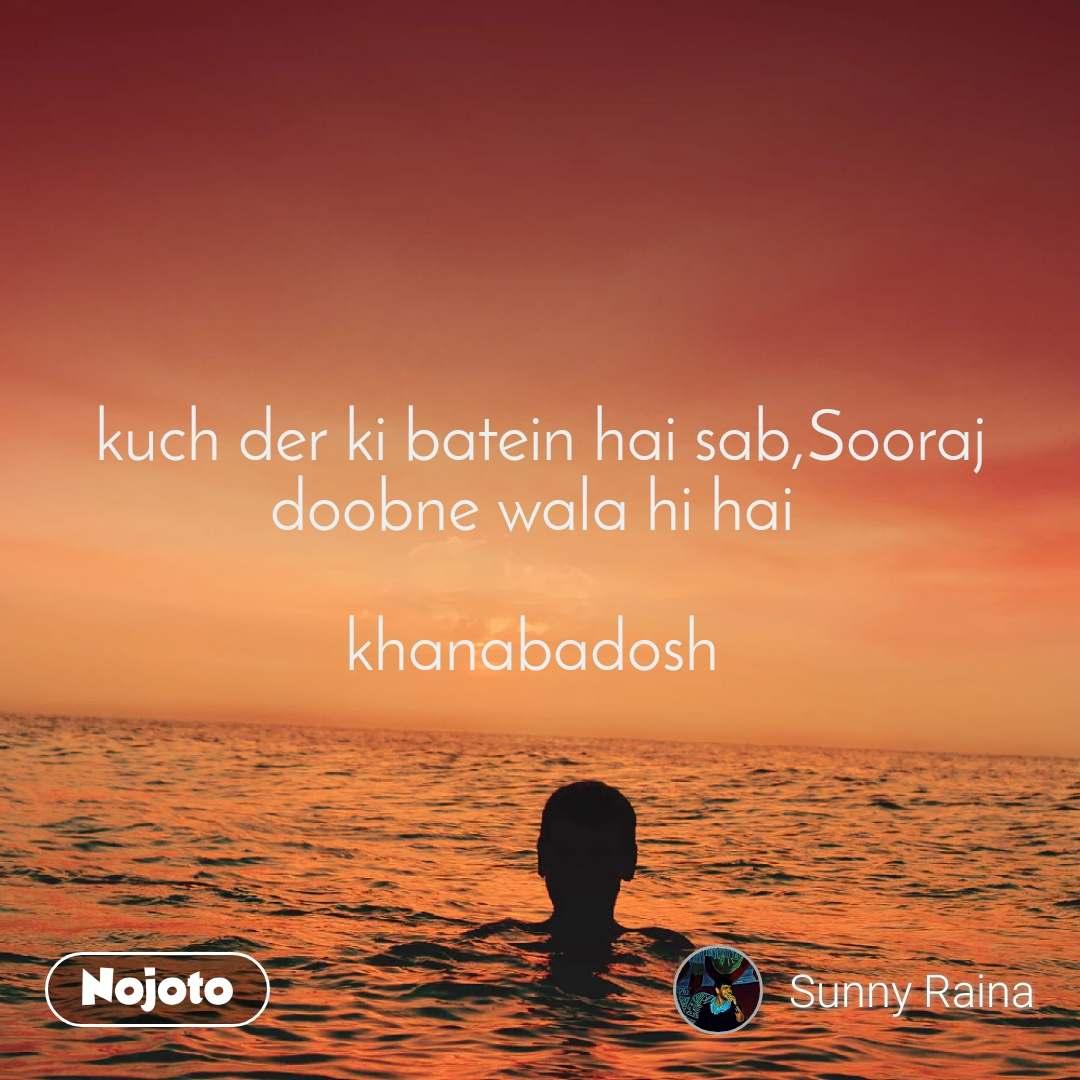 kuch der ki batein hai sab,Sooraj doobne wala hi hai   khanabadosh