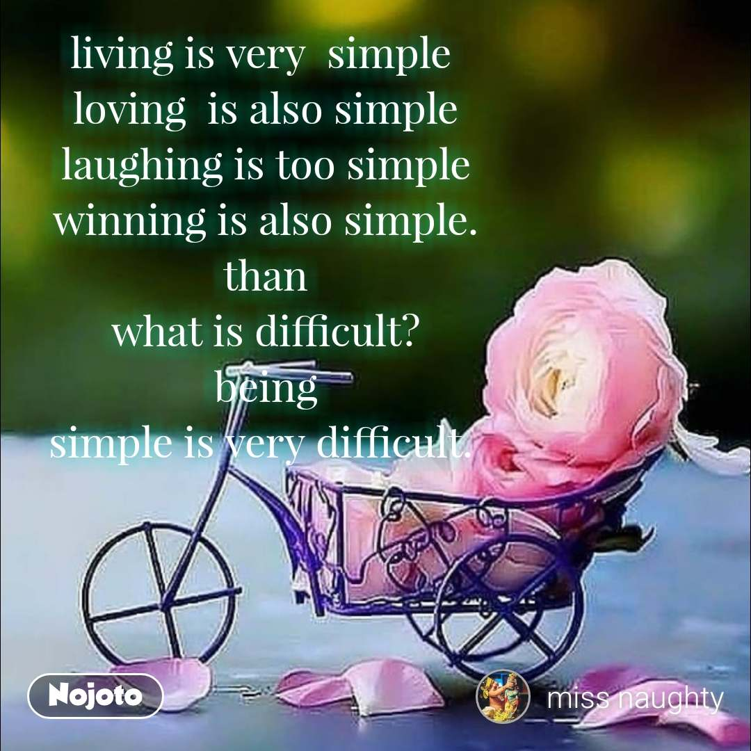 living is very  simple  loving  is also simple laughing is too simple winning is also simple. than what is difficult? being simple is very difficult.