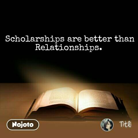 Scholarships are better than Relationships.