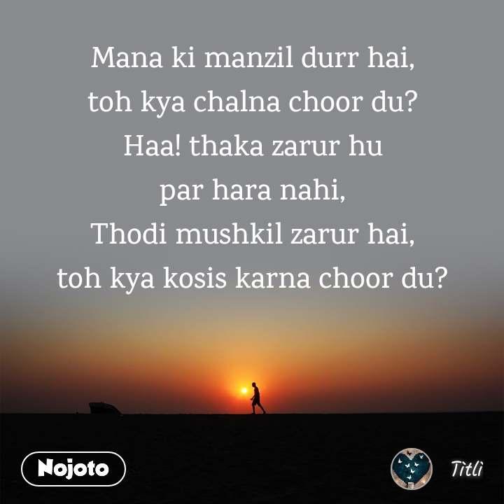 Mana ki manzil durr hai, toh kya chalna choor du? Haa! thaka zarur hu par hara nahi, Thodi mushkil zarur hai, toh kya kosis karna choor du?