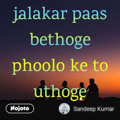 paas bethoge agni ke to uthoge kapde jalakar paas bethoge phoolo ke to uthoge khushbhu basakar