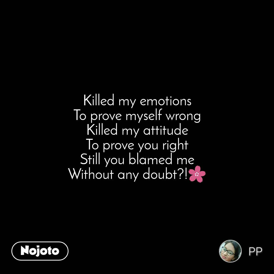 #OpenPoetry Killed my emotions To prove myself wrong Killed my attitude To prove you right Still you blamed me Without any doubt?!🌸