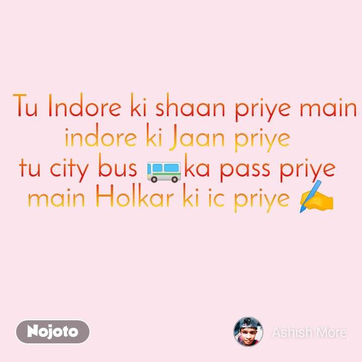 Tu Indore ki shaan priye main indore ki Jaan priye  tu city bus 🚌ka pass priye  main Holkar ki ic priye ✍️