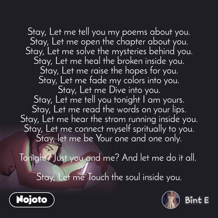 Stay, Let me tell you my poems about you. Stay, Let me open the chapter about you. Stay, Let me solve the mysteries behind you. Stay, Let me heal the broken inside you. Stay, Let me raise the hopes for you. Stay, Let me fade my colors into you. Stay, Let me Dive into you. Stay, Let me tell you tonight I am yours. Stay, Let me read the words on your lips. Stay, Let me hear the strom running inside you. Stay, Let me connect myself spritually to you. Stay, let me be Your one and one only.  Tonight? Just you and me? And let me do it all.   Stay, Let me Touch the soul inside you.