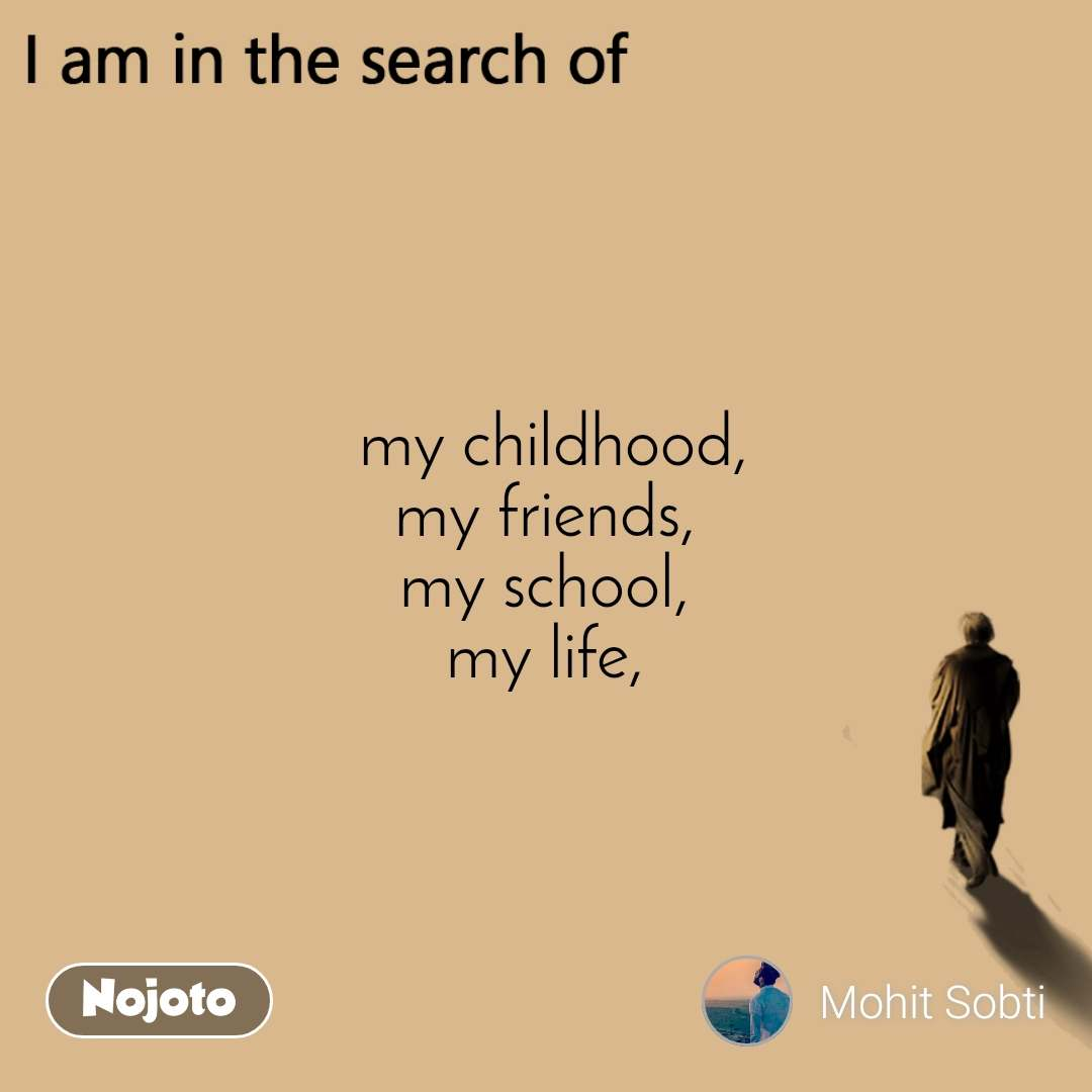 I am in the search of  my childhood, my friends, my school, my life,