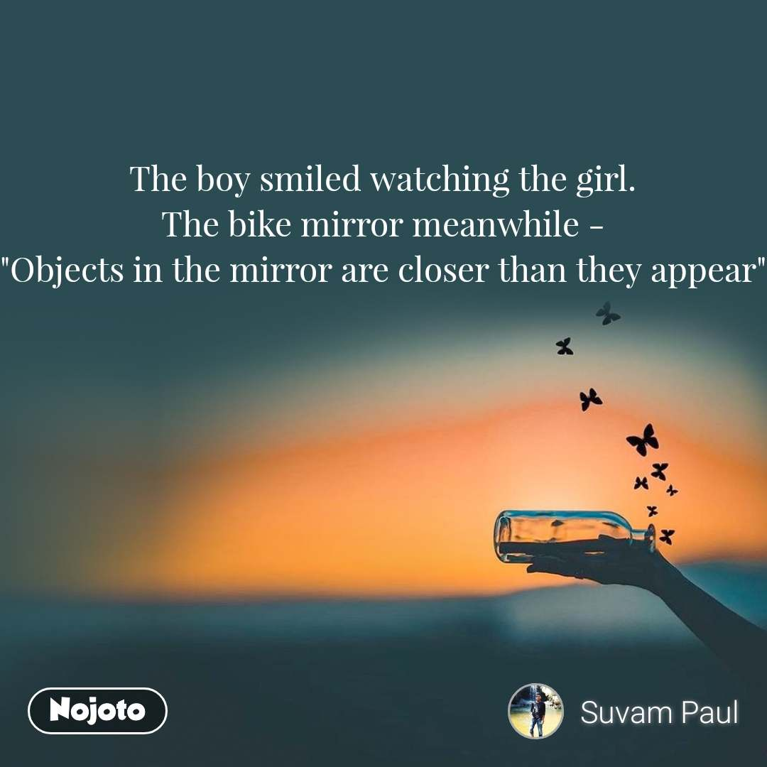 """The boy smiled watching the girl. The bike mirror meanwhile - """"Objects in the mirror are closer than they appear"""""""