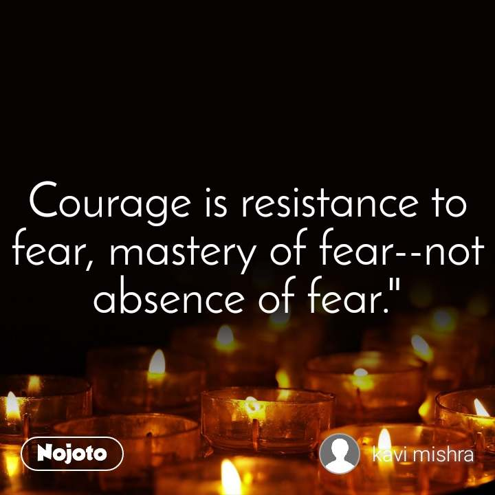 """Courage is resistance to fear, mastery of fear--not absence of fear."""""""