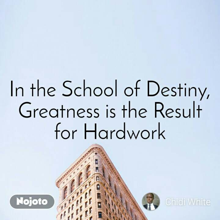 In the School of Destiny, Greatness is the Result for Hardwork