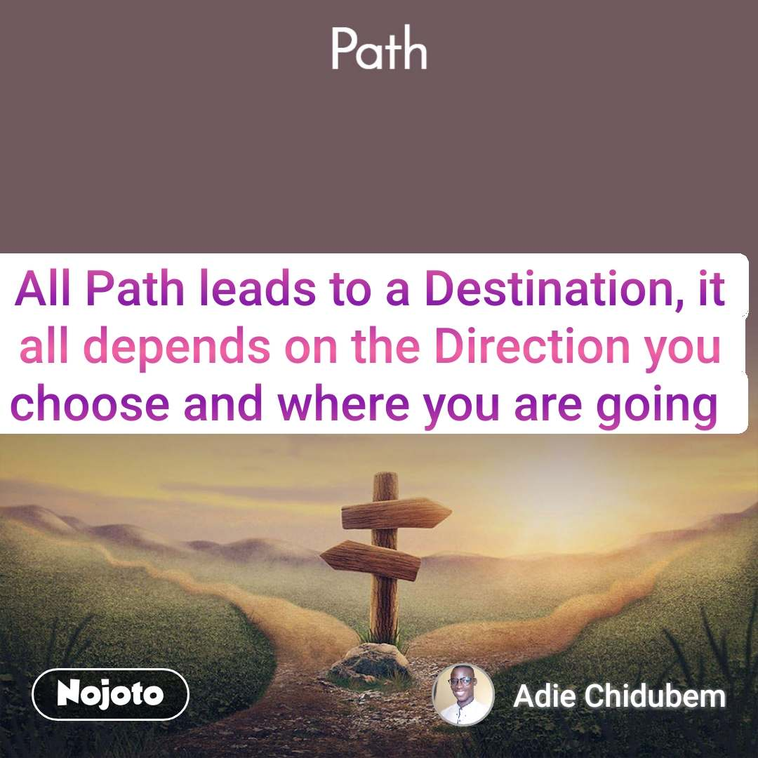 Path All Path leads to a Destination, it all depends on the Direction you choose and where you are going