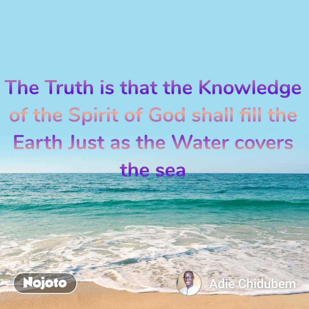 The Truth is that the Knowledge of the Spirit of God shall fill the Earth Just as the Water covers the sea