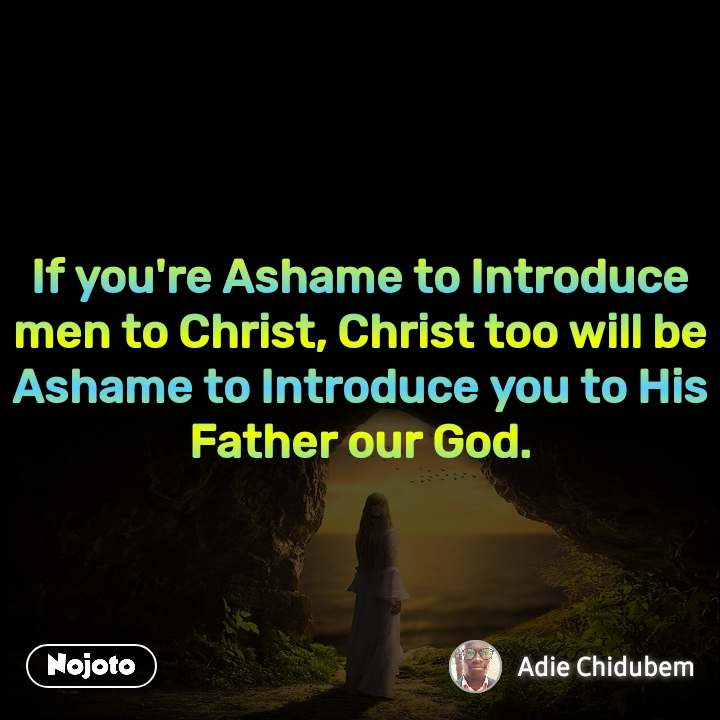 If you're Ashame to Introduce men to Christ, Christ too will be Ashame to Introduce you to His Father our God.