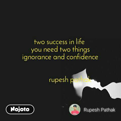 two success in life  you need two things ignorance and confidence                         rupesh pathak