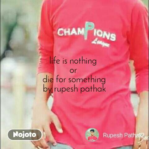 life is nothing  or  die for something by rupesh pathak