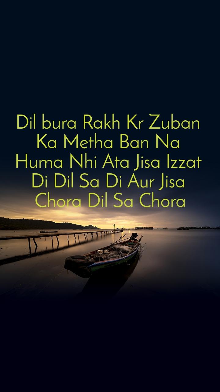 Dil bura Rakh Kr Zuban  Ka Metha Ban Na  Huma Nhi Ata Jisa Izzat  Di Dil Sa Di Aur Jisa  Chora Dil Sa Chora