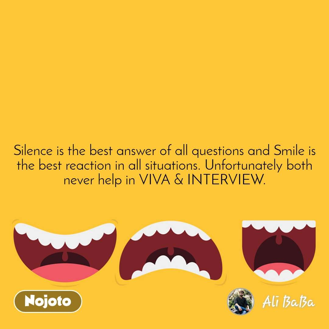 Silence is the best answer of all questions and Smile is the best reaction in all situations. Unfortunately both never help in VIVA & INTERVIEW.