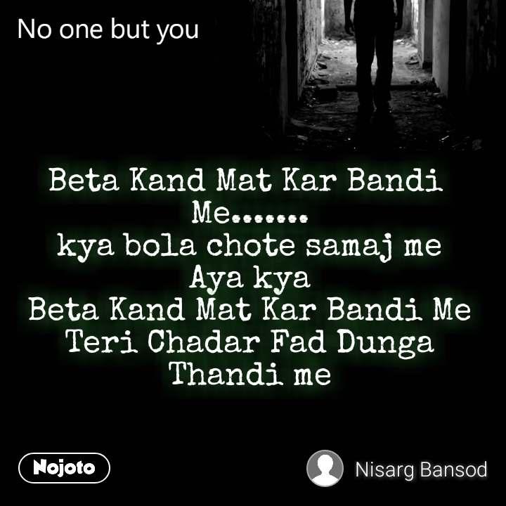 No one but you Beta Kand Mat Kar Bandi  Me....... kya bola chote samaj me Aya kya Beta Kand Mat Kar Bandi Me Teri Chadar Fad Dunga Thandi me