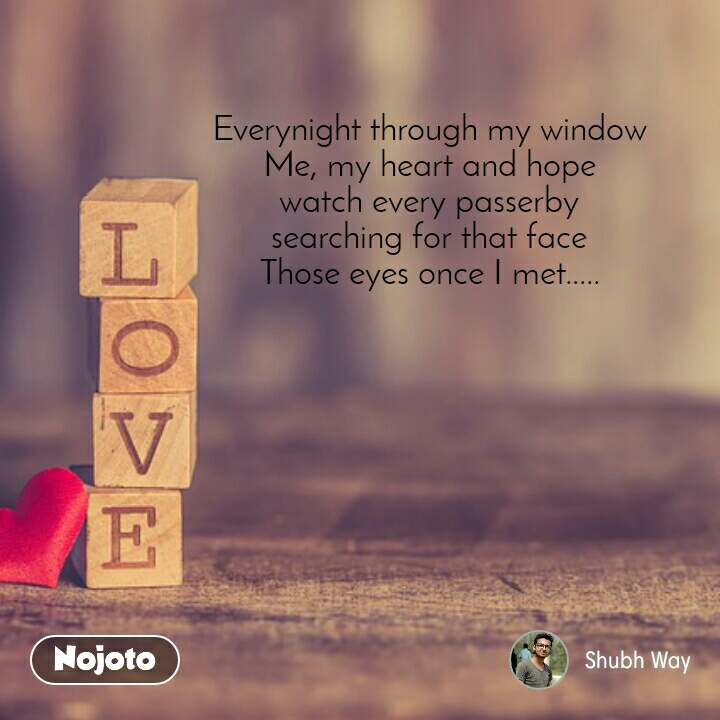 Everynight through my window Me, my heart and hope watch every passerby searching for that face Those eyes once I met.....
