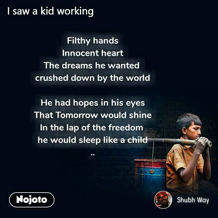 Filthy hands Innocent heart The dreams he wanted  crushed down by the world  He had hopes in his eyes That Tomorrow would shine In the lap of the freedom  he would sleep like a child ..
