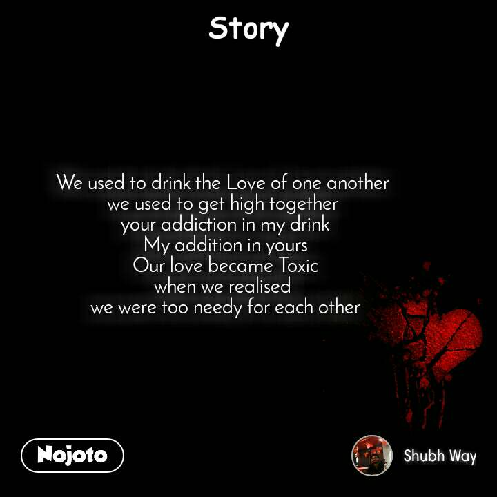 Story We used to drink the Love of one another  we used to get high together  your addiction in my drink My addition in yours Our love became Toxic when we realised  we were too needy for each other