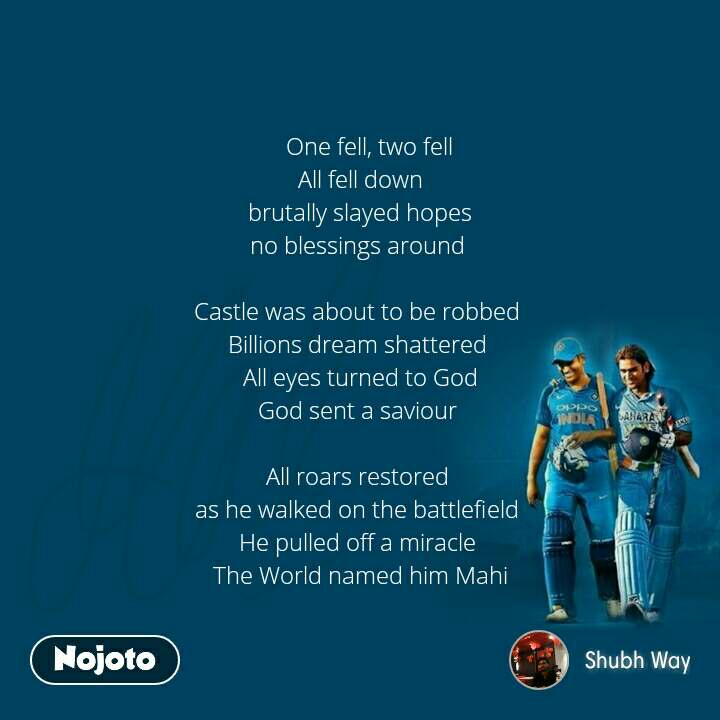 Dhoni    One fell, two fell All fell down brutally slayed hopes no blessings around   Castle was about to be robbed  Billions dream shattered  All eyes turned to God God sent a saviour   All roars restored  as he walked on the battlefield  He pulled off a miracle  The World named him Mahi