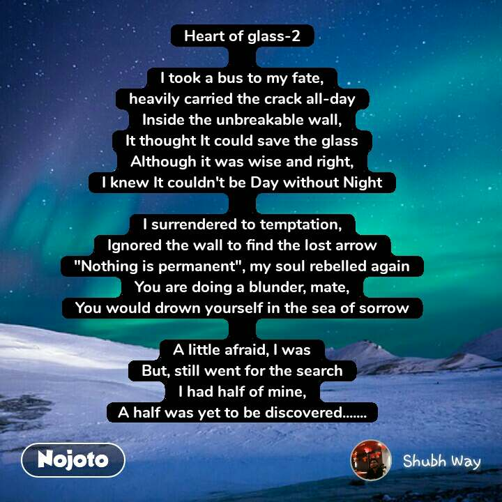 "Heart of glass-2  I took a bus to my fate, heavily carried the crack all-day Inside the unbreakable wall, It thought It could save the glass Although it was wise and right, I knew It couldn't be Day without Night  I surrendered to temptation, Ignored the wall to find the lost arrow ""Nothing is permanent"", my soul rebelled again You are doing a blunder, mate, You would drown yourself in the sea of sorrow  A little afraid, I was But, still went for the search I had half of mine, A half was yet to be discovered......."