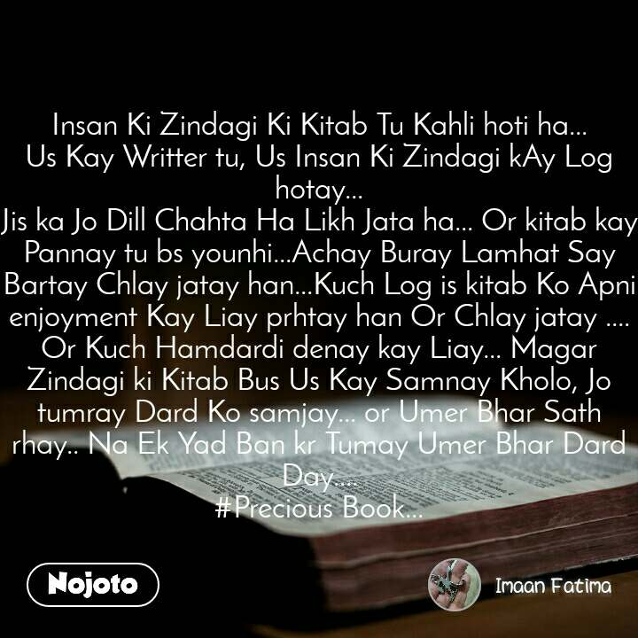 Insan Ki Zindagi Ki Kitab Tu Kahli hoti ha... Us Kay Writter tu, Us Insan Ki Zindagi kAy Log hotay... Jis ka Jo Dill Chahta Ha Likh Jata ha... Or kitab kay Pannay tu bs younhi...Achay Buray Lamhat Say Bartay Chlay jatay han...Kuch Log is kitab Ko Apni enjoyment Kay Liay prhtay han Or Chlay jatay .... Or Kuch Hamdardi denay kay Liay... Magar Zindagi ki Kitab Bus Us Kay Samnay Kholo, Jo tumray Dard Ko samjay... or Umer Bhar Sath rhay.. Na Ek Yad Ban kr Tumay Umer Bhar Dard Day.... #Precious Book...