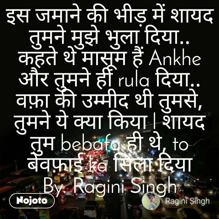 इस जमाने की भीड़ में शायद तुमने मुझे भुला दिया.. कहते थे मासूम हैं Ankhe और तुमने ही rula दिया.. वफ़ा की उम्मीद थी तुमसे, तुमने ये क्या किया l शायद तुम bebafa ही थे, to बेवफ़ाई ka सिला दिया By. Ragini Singh