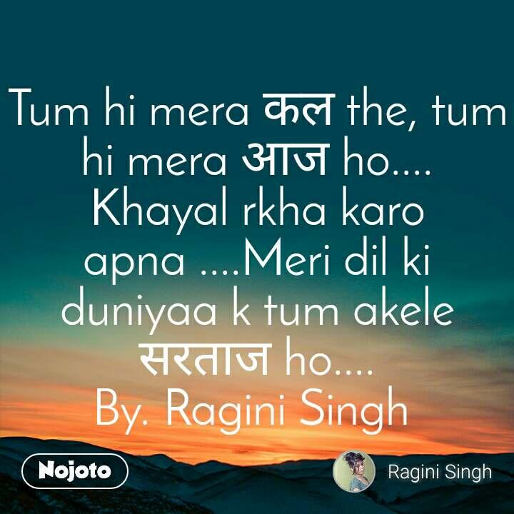 Tum hi mera कल the, tum hi mera आज ho.... Khayal rkha karo apna ....Meri dil ki  duniyaa k tum akele सरताज ho.... By. Ragini Singh