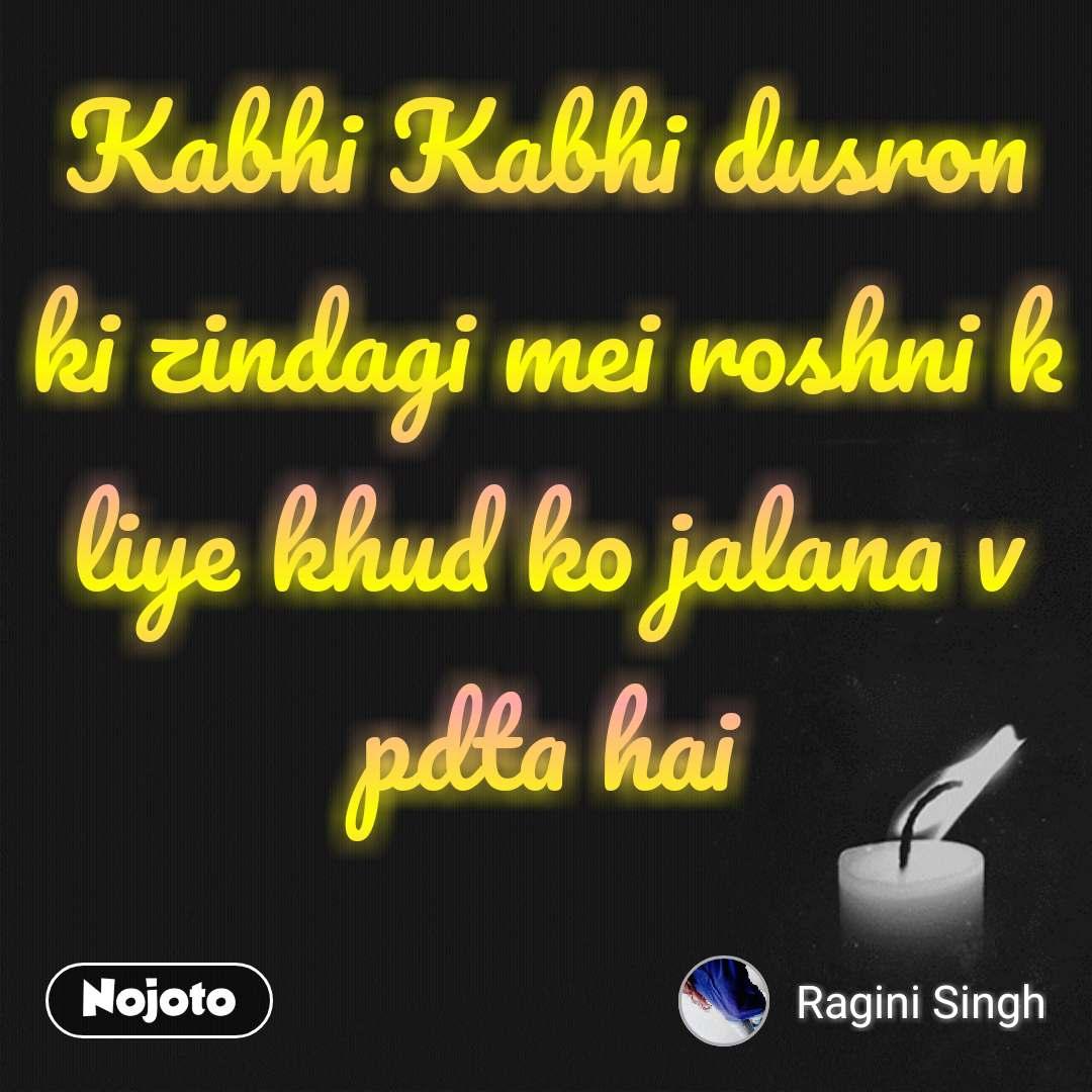 Kabhi Kabhi dusron ki zindagi mei roshni k liye khud ko jalana v pdta hai