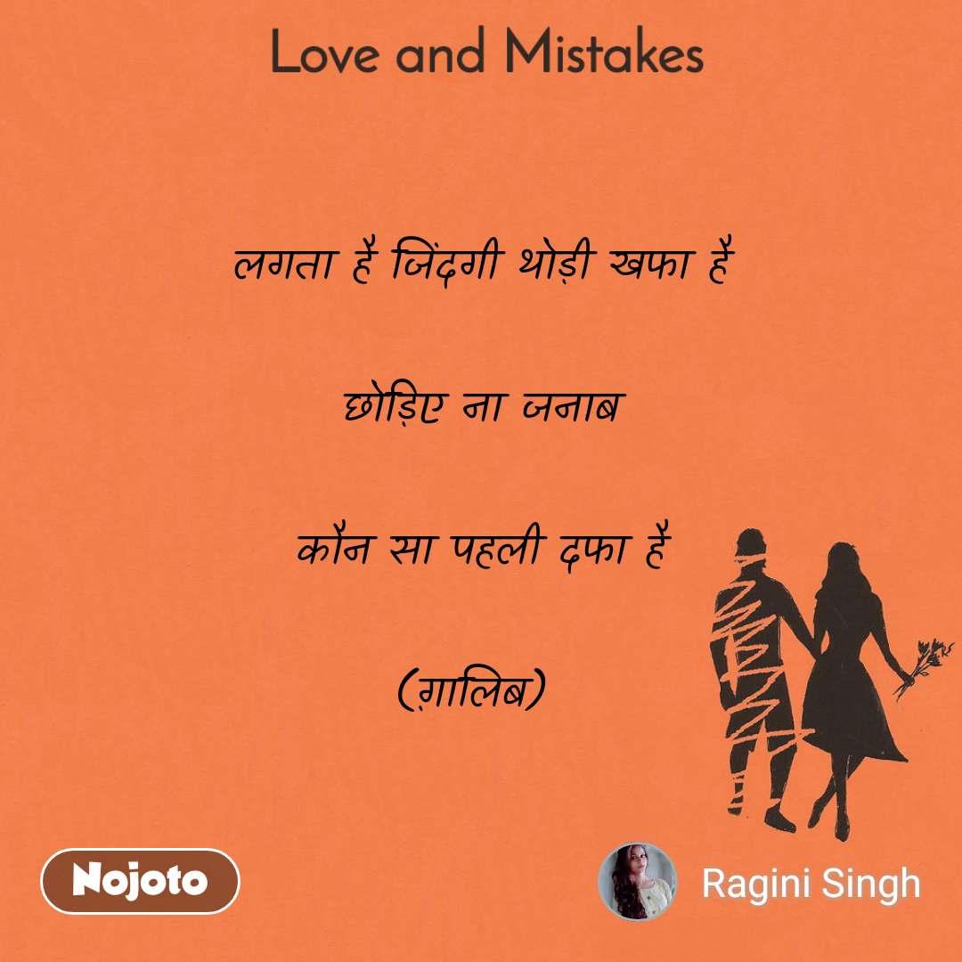 Love and Mistakes' लगता है जिंदगी थोड़ी खफा है  छोड़िए ना जनाब  कौन सा पहली दफा है  (ग़ालिब)