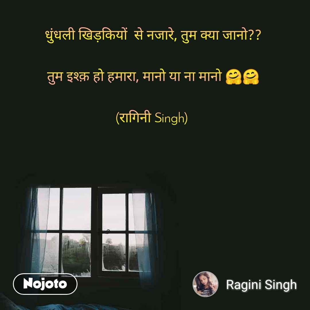 धुंधली खिड़कियों  से नजारे, तुम क्या जानो??   तुम इश्क़ हो हमारा, मानो या ना मानो 🤗🤗   (रागिनी Singh)