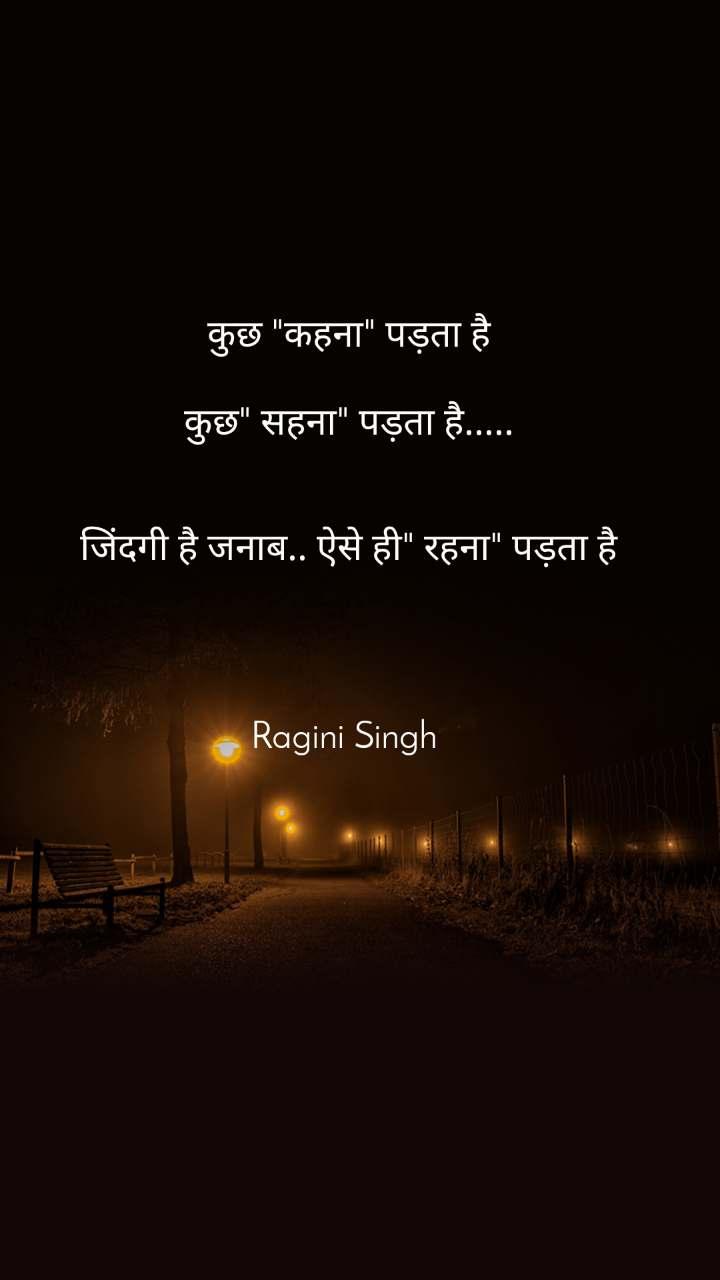 """कुछ """"कहना"""" पड़ता है  कुछ"""" सहना"""" पड़ता है.....   जिंदगी है जनाब.. ऐसे ही"""" रहना"""" पड़ता है     Ragini Singh"""